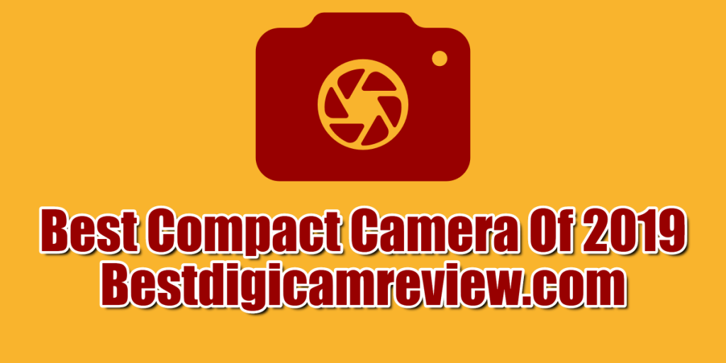 Best Compact Cameras In 2019 Comparisons and Buying Guide