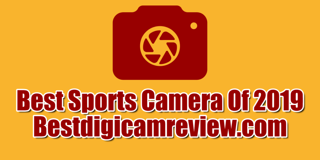 Best Sports Camera Of 2019 Comparisons and Buying Guide